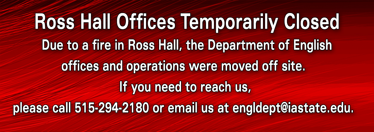 Ross Hall Offices temporarily closed due to a fire. If you need to reach us call 515-294-2180 or email us at engldept@iastate.edu.