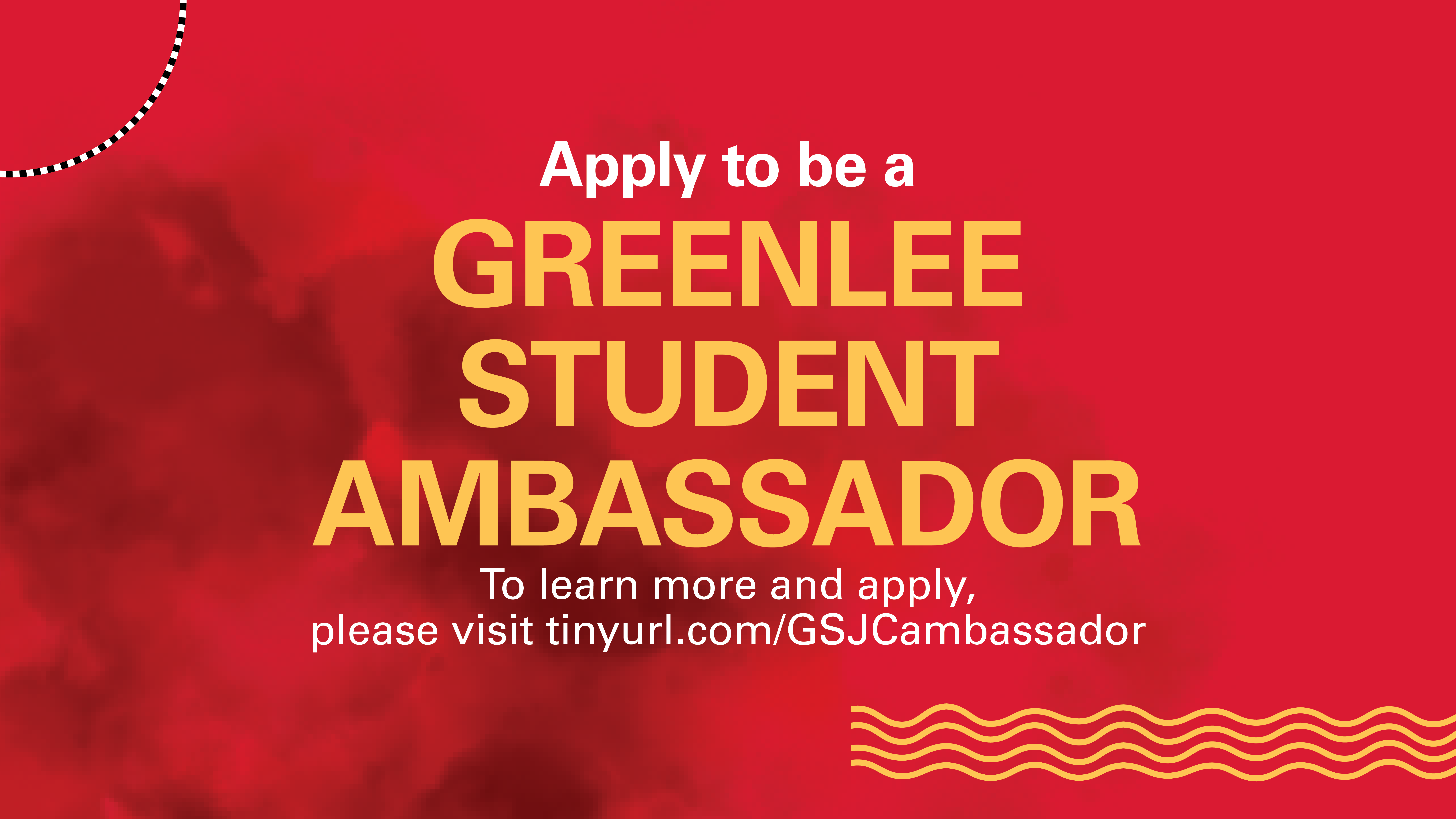 Apply to be a Greenlee Student Ambassador. To learn more and apply, visit tinyurl/GSJCambassador