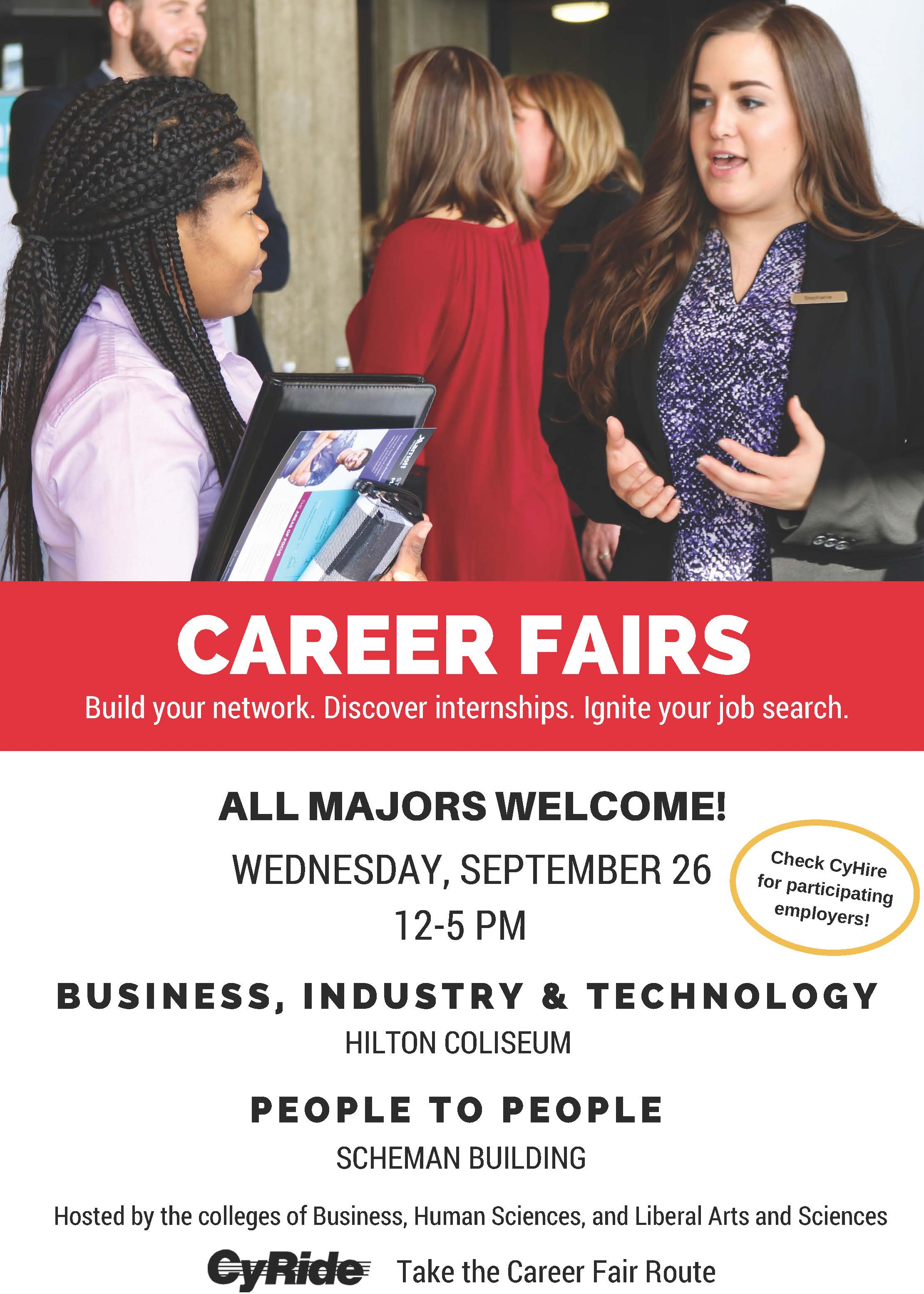 Flyer for career fairs stating: Career Fairs. Build your network. Discover internships. Igniter your job search. All Majors Welcome! Wednesday, September 26 12-5 PM. Check CyHire for participating employers. Business, Industry & Technology: Hilton Coliseum. People to People: Scheman Building. Hosted by the colleges of Business, Human Sciences, and Liberal Arts and Sciences. CyRide: Take the Career Fair Route.